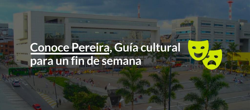 Conoce Pereira, Guía cultural para un fin de semana